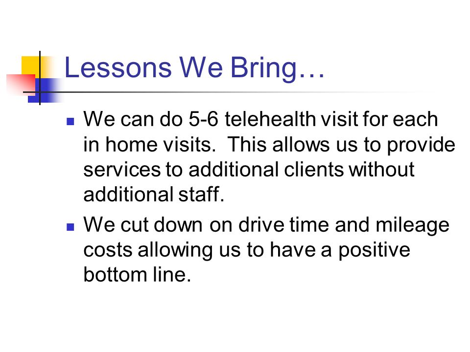 Lessons We Bring… We can do 5-6 telehealth visit for each in home visits.