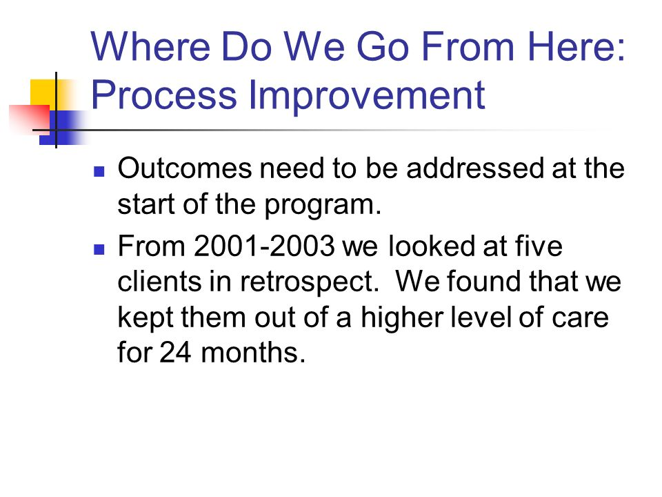 Where Do We Go From Here: Process Improvement Outcomes need to be addressed at the start of the program.