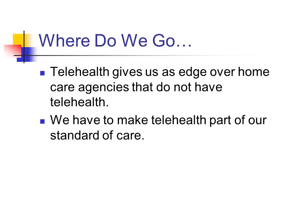 Where Do We Go… Telehealth gives us as edge over home care agencies that do not have telehealth.