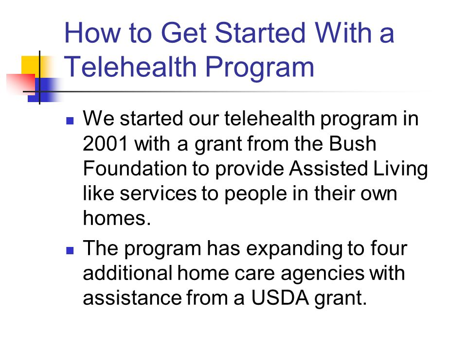 How to Get Started With a Telehealth Program We started our telehealth program in 2001 with a grant from the Bush Foundation to provide Assisted Living like services to people in their own homes.