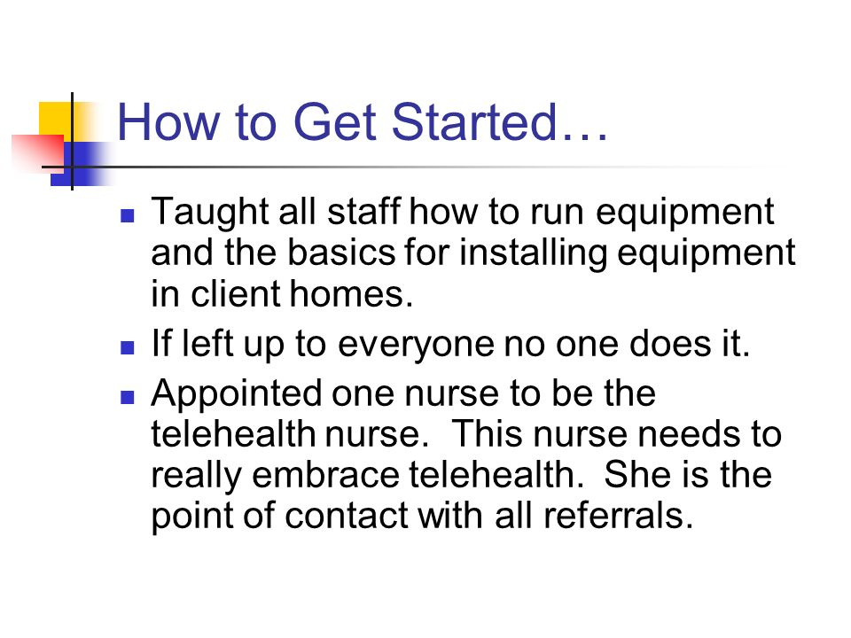 How to Get Started… Taught all staff how to run equipment and the basics for installing equipment in client homes.