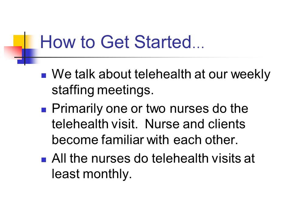How to Get Started … We talk about telehealth at our weekly staffing meetings.