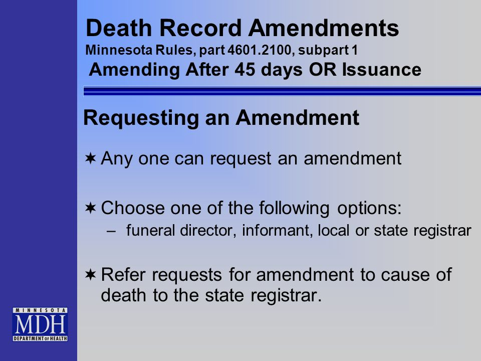Death Record Amendments Minnesota Rules, part 4601.2100, subpart 1 Amending After 45 days OR Issuance Requesting an Amendment Any one can request an a
