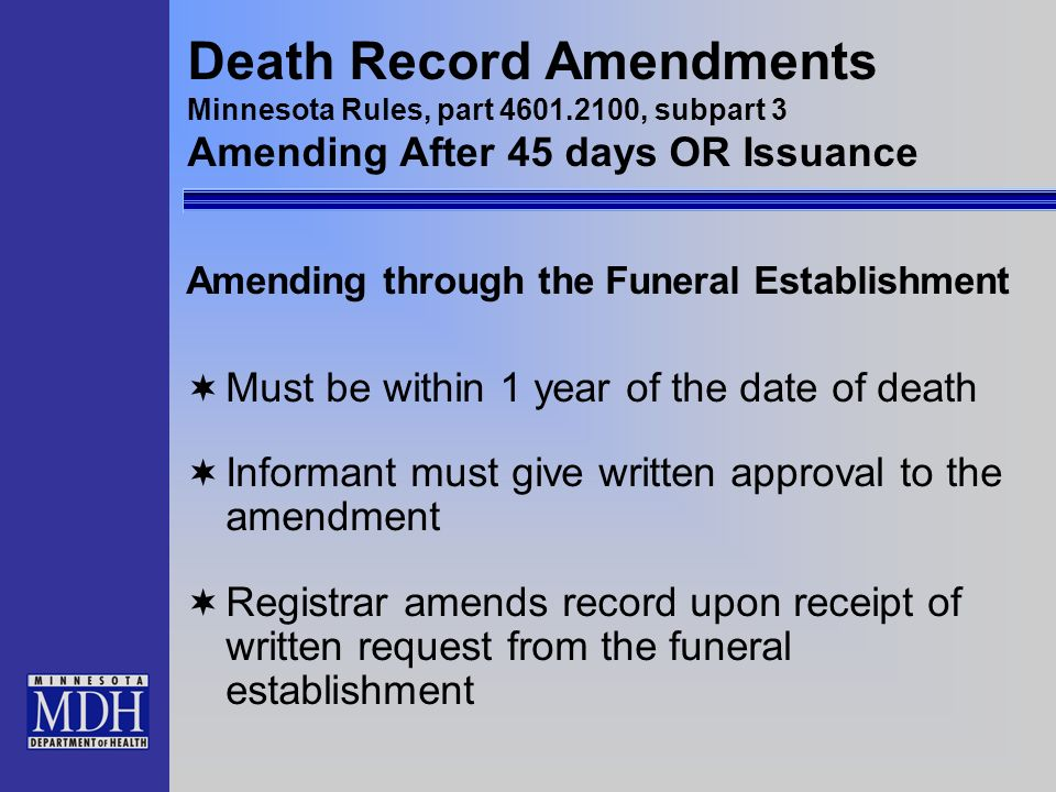 Death Record Amendments Minnesota Rules, part 4601.2100, subpart 3 Amending After 45 days OR Issuance Amending through the Funeral Establishment Must
