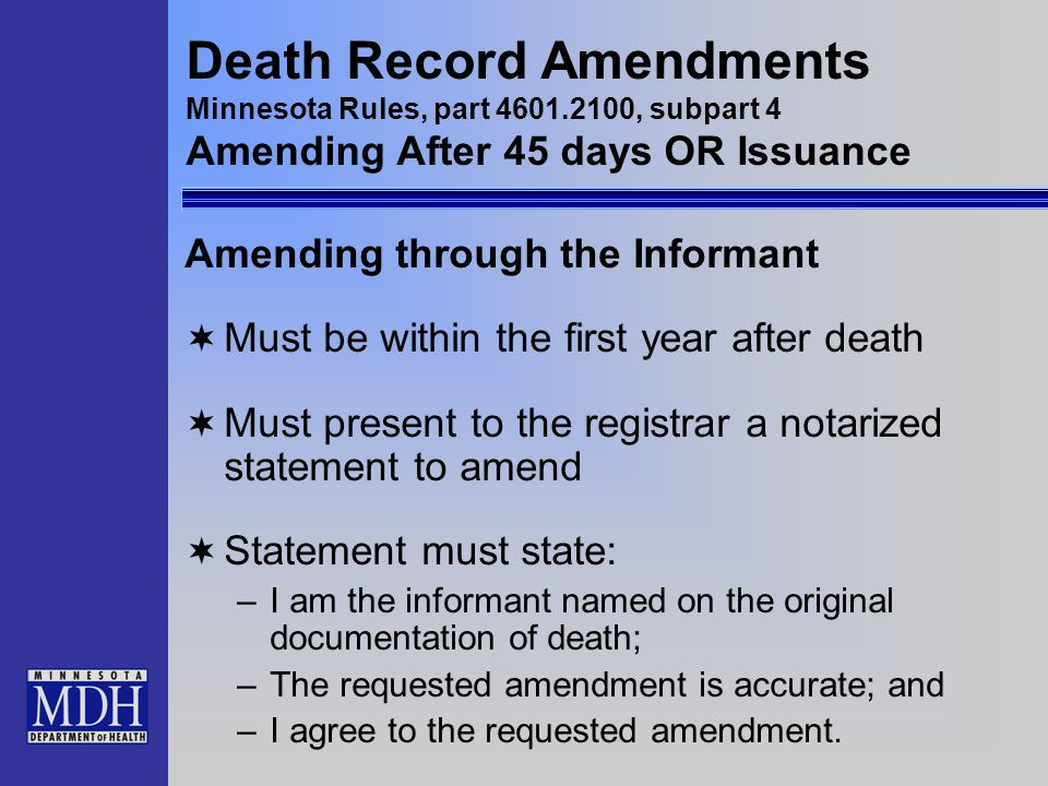 Death Record Amendments Minnesota Rules, part 4601.2100, subpart 4 Amending After 45 days OR Issuance Amending through the Informant Must be within th