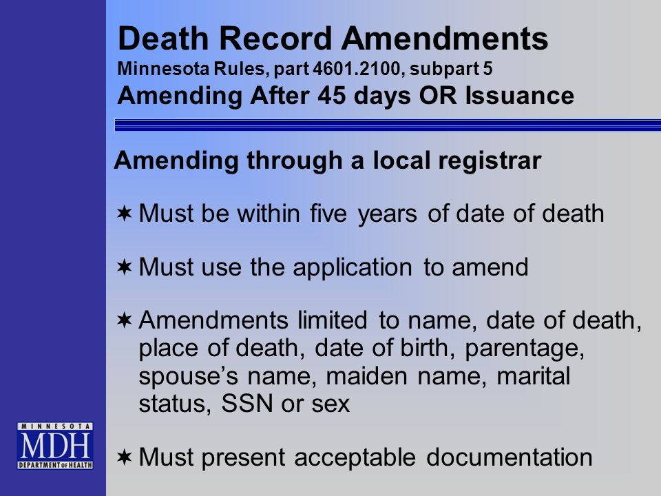 Death Record Amendments Minnesota Rules, part 4601.2100, subpart 5 Amending After 45 days OR Issuance Amending through a local registrar Must be withi