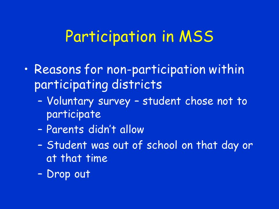 Participation in MSS Reasons for non-participation within participating districts –Voluntary survey – student chose not to participate –Parents didnt allow –Student was out of school on that day or at that time –Drop out