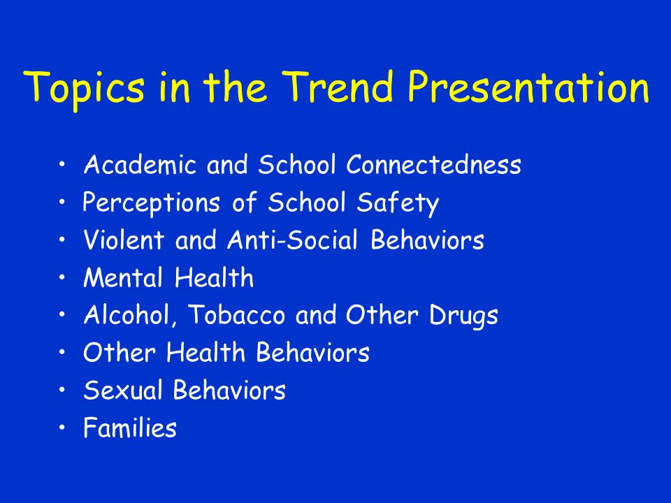 Topics in the Trend Presentation Academic and School Connectedness Perceptions of School Safety Violent and Anti-Social Behaviors Mental Health Alcohol, Tobacco and Other Drugs Other Health Behaviors Sexual Behaviors Families