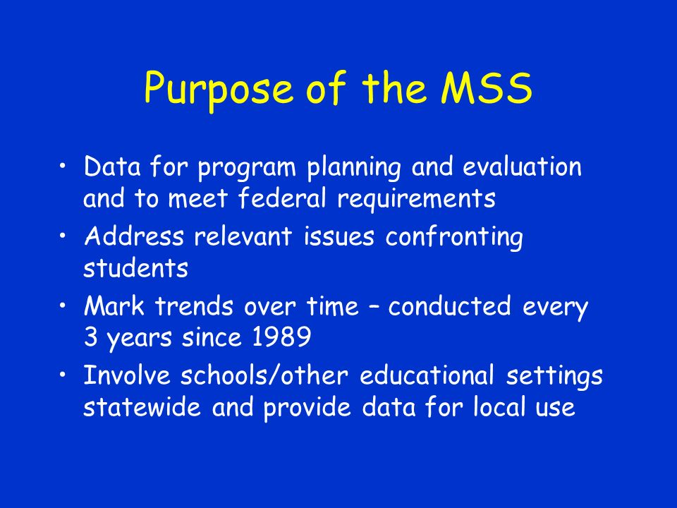 Purpose of the MSS Data for program planning and evaluation and to meet federal requirements Address relevant issues confronting students Mark trends over time – conducted every 3 years since 1989 Involve schools/other educational settings statewide and provide data for local use