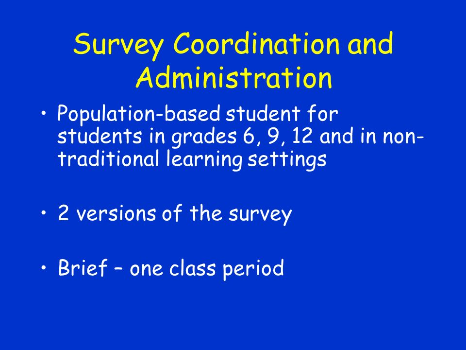 Survey Coordination and Administration Population-based student for students in grades 6, 9, 12 and in non- traditional learning settings 2 versions of the survey Brief – one class period
