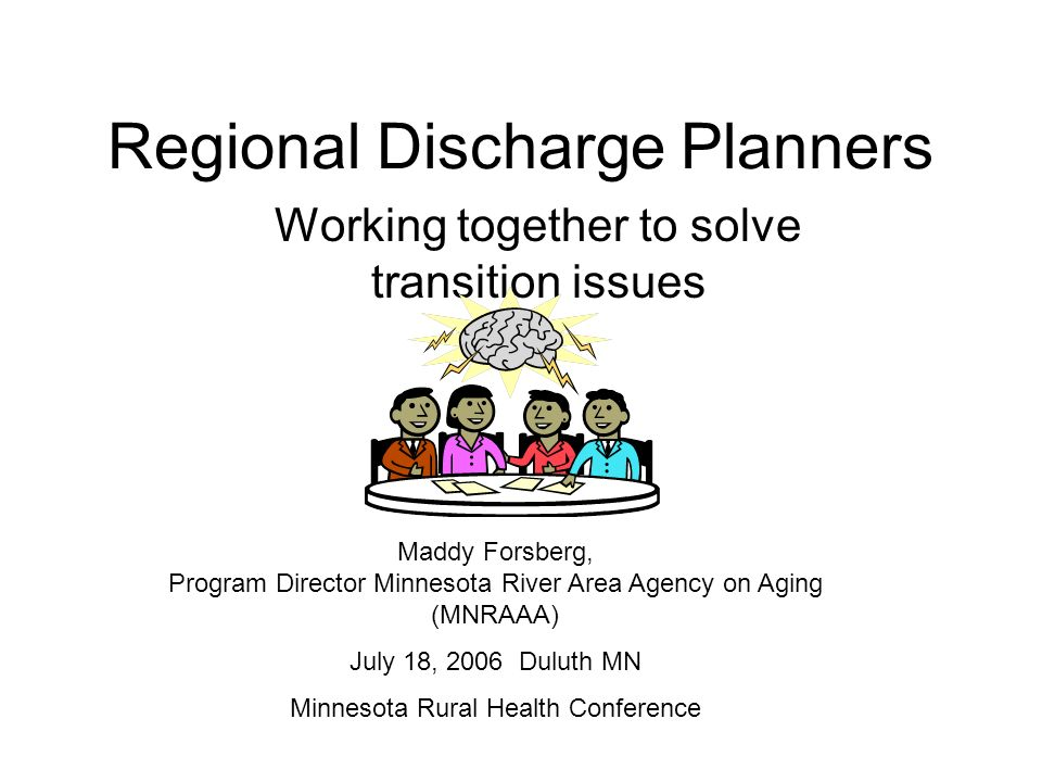 Regional Discharge Planners Working together to solve transition issues Maddy Forsberg, Program Director Minnesota River Area Agency on Aging (MNRAAA) July 18, 2006 Duluth MN Minnesota Rural Health Conference