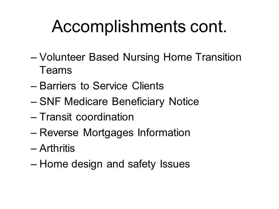 Accomplishments cont. –Volunteer Based Nursing Home Transition Teams –Barriers to Service Clients –SNF Medicare Beneficiary Notice –Transit coordinati