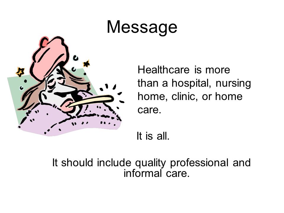 Message Healthcare is more than a hospital, nursing home, clinic, or home care. It is all. It should include quality professional and informal care.