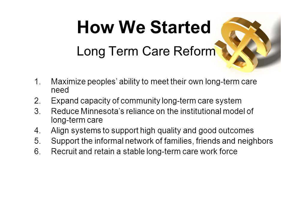 How We Started Long Term Care Reform 1.Maximize peoples ability to meet their own long-term care need 2.Expand capacity of community long-term care sy