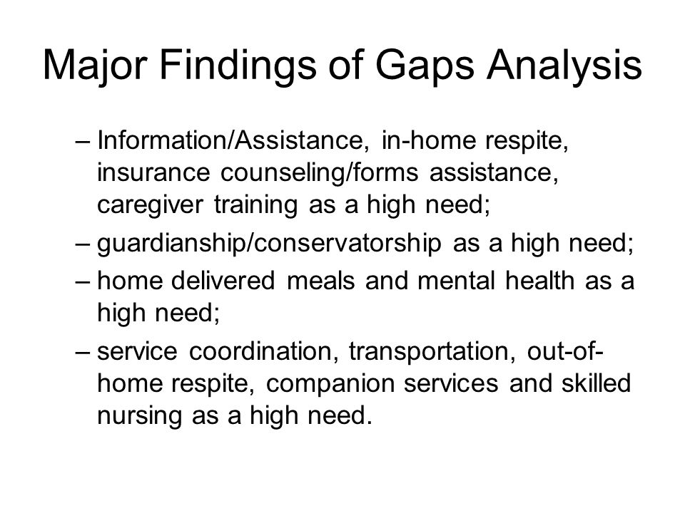 Major Findings of Gaps Analysis –Information/Assistance, in-home respite, insurance counseling/forms assistance, caregiver training as a high need; –guardianship/conservatorship as a high need; –home delivered meals and mental health as a high need; –service coordination, transportation, out-of- home respite, companion services and skilled nursing as a high need.