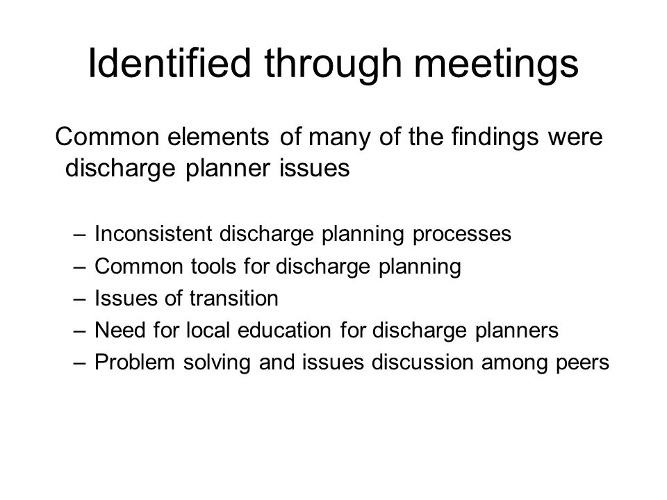 Identified through meetings Common elements of many of the findings were discharge planner issues –Inconsistent discharge planning processes –Common tools for discharge planning –Issues of transition –Need for local education for discharge planners –Problem solving and issues discussion among peers