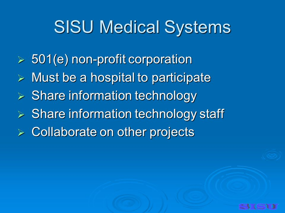 SISU Medical Systems 501(e) non-profit corporation 501(e) non-profit corporation Must be a hospital to participate Must be a hospital to participate Share information technology Share information technology Share information technology staff Share information technology staff Collaborate on other projects Collaborate on other projects
