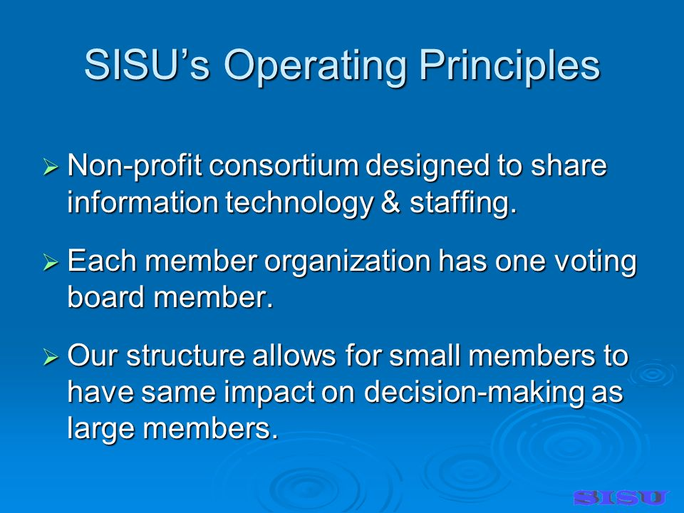 SISUs Operating Principles Non-profit consortium designed to share information technology & staffing.