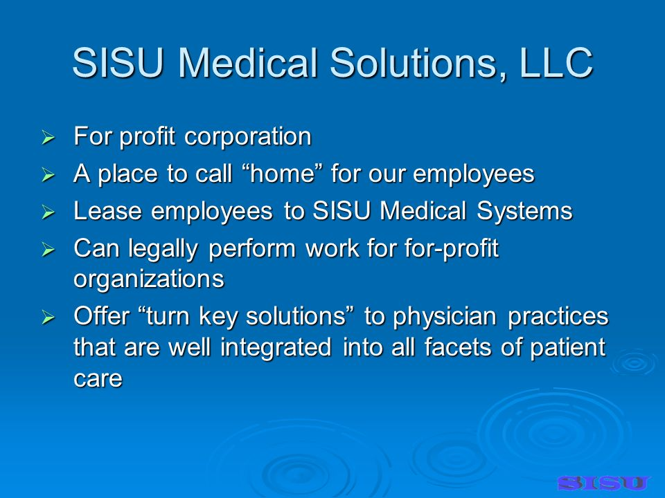 SISU Medical Solutions, LLC For profit corporation For profit corporation A place to call home for our employees A place to call home for our employees Lease employees to SISU Medical Systems Lease employees to SISU Medical Systems Can legally perform work for for-profit organizations Can legally perform work for for-profit organizations Offer turn key solutions to physician practices that are well integrated into all facets of patient care Offer turn key solutions to physician practices that are well integrated into all facets of patient care