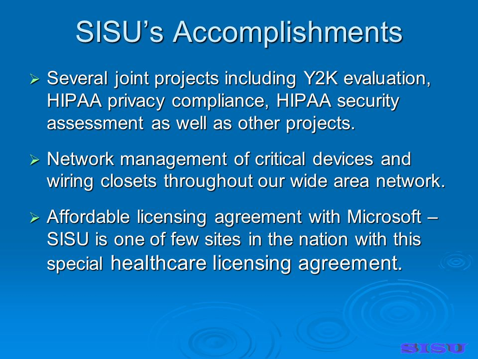 SISUs Accomplishments Several joint projects including Y2K evaluation, HIPAA privacy compliance, HIPAA security assessment as well as other projects.
