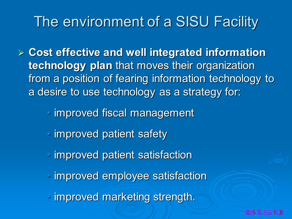 The environment of a SISU Facility Cost effective and well integrated information technology plan that moves their organization from a position of fearing information technology to a desire to use technology as a strategy for: Cost effective and well integrated information technology plan that moves their organization from a position of fearing information technology to a desire to use technology as a strategy for: improved fiscal managementimproved fiscal management improved patient safetyimproved patient safety improved patient satisfactionimproved patient satisfaction improved employee satisfactionimproved employee satisfaction improved marketing strength.improved marketing strength.