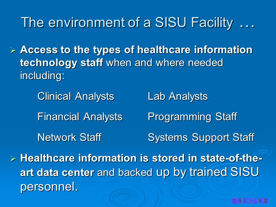 The environment of a SISU Facility … Access to the types of healthcare information technology staff when and where needed including: Access to the types of healthcare information technology staff when and where needed including: Clinical AnalystsLab Analysts Financial AnalystsProgramming Staff Network StaffSystems Support Staff Healthcare information is stored in state-of-the- art data center and backed up by trained SISU personnel.