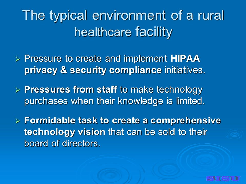The typical environment of a rural healthcare facility Pressure to create and implement HIPAA privacy & security compliance initiatives.