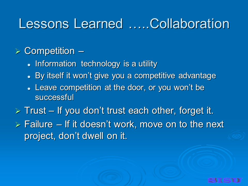 Lessons Learned …..Collaboration Competition – Competition – Information technology is a utility Information technology is a utility By itself it wont give you a competitive advantage By itself it wont give you a competitive advantage Leave competition at the door, or you wont be successful Leave competition at the door, or you wont be successful Trust – If you dont trust each other, forget it.