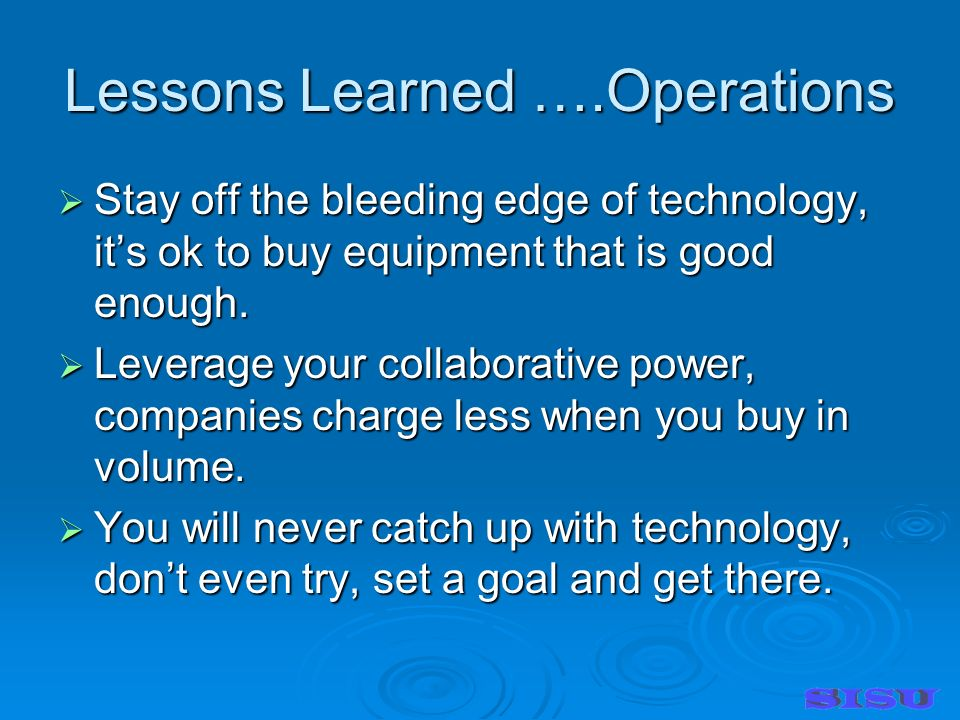 Lessons Learned ….Operations Stay off the bleeding edge of technology, its ok to buy equipment that is good enough.
