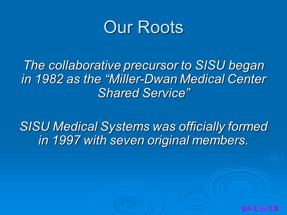 Our Roots The collaborative precursor to SISU began in 1982 as the Miller-Dwan Medical Center Shared Service SISU Medical Systems was officially formed in 1997 with seven original members.