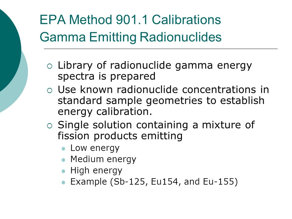 EPA Method 901.1 Calibrations Gamma Emitting Radionuclides Library of radionuclide gamma energy spectra is prepared Use known radionuclide concentrati