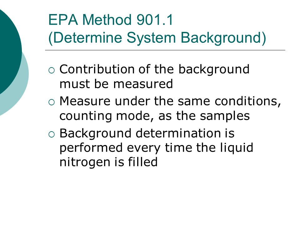 EPA Method 901.1 (Determine System Background) Contribution of the background must be measured Measure under the same conditions, counting mode, as th