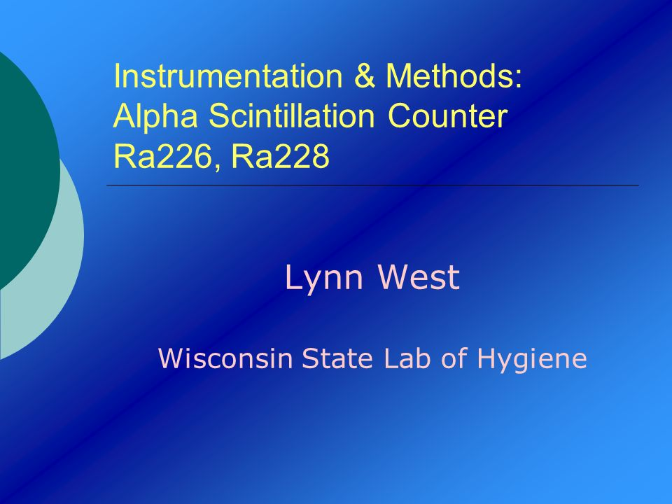 Instrumentation & Methods: Alpha Scintillation Counter Ra226, Ra228 Lynn West Wisconsin State Lab of Hygiene