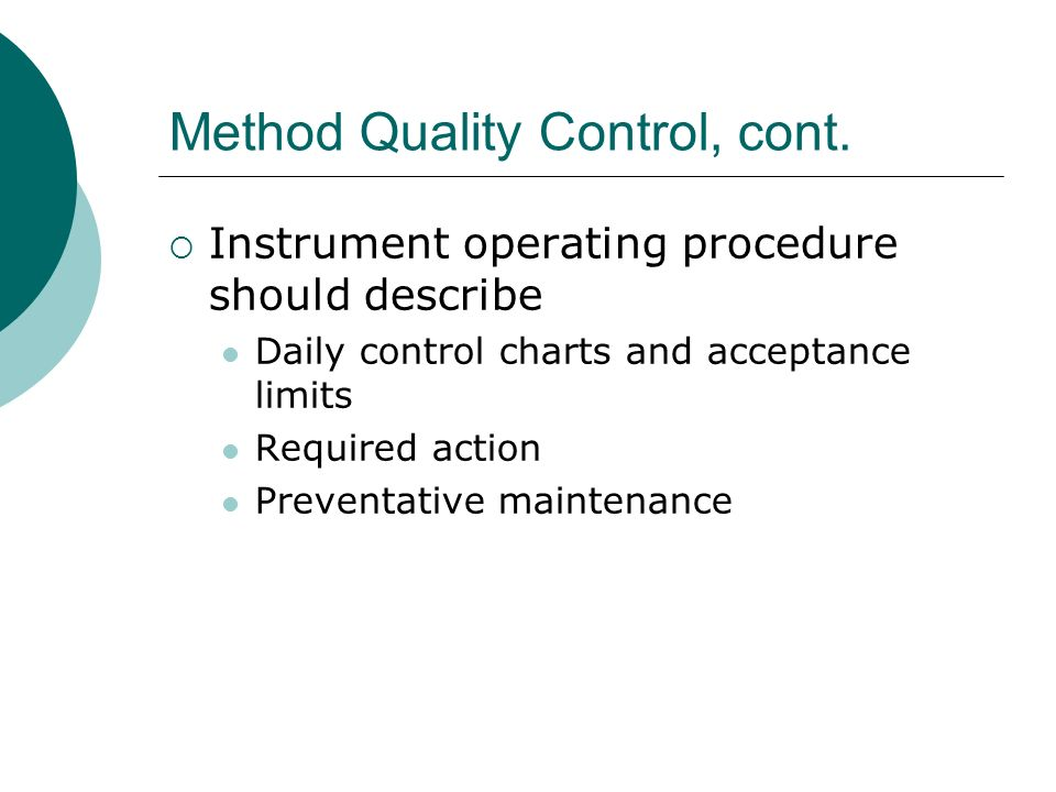 Method Quality Control, cont. Instrument operating procedure should describe Daily control charts and acceptance limits Required action Preventative m