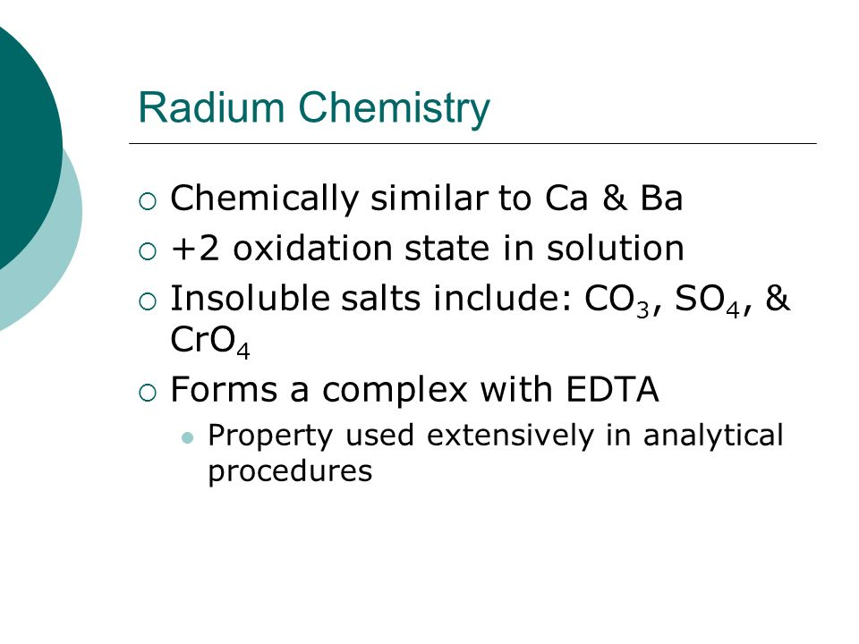 Radium Chemistry Chemically similar to Ca & Ba +2 oxidation state in solution Insoluble salts include: CO 3, SO 4, & CrO 4 Forms a complex with EDTA P