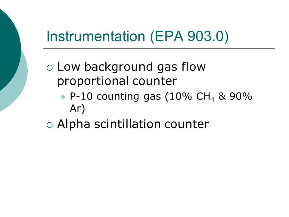 Instrumentation (EPA 903.0) Low background gas flow proportional counter P-10 counting gas (10% CH 4 & 90% Ar) Alpha scintillation counter