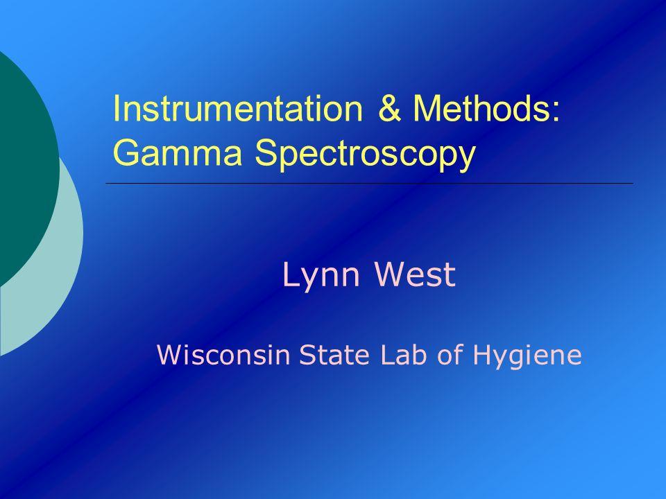 Instrumentation & Methods: Gamma Spectroscopy Lynn West Wisconsin State Lab of Hygiene