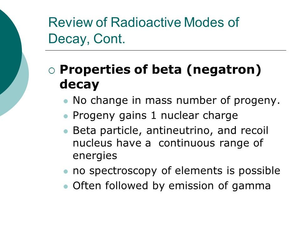 Review of Radioactive Modes of Decay, Cont. Properties of beta (negatron) decay No change in mass number of progeny. Progeny gains 1 nuclear charge Be