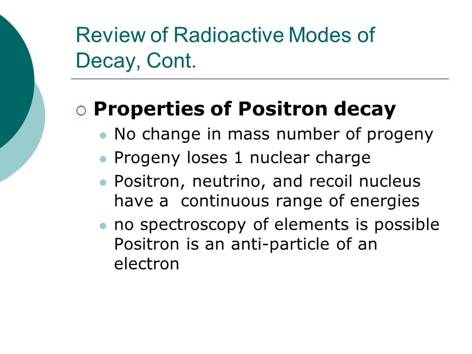 Review of Radioactive Modes of Decay, Cont. Properties of Positron decay No change in mass number of progeny Progeny loses 1 nuclear charge Positron,