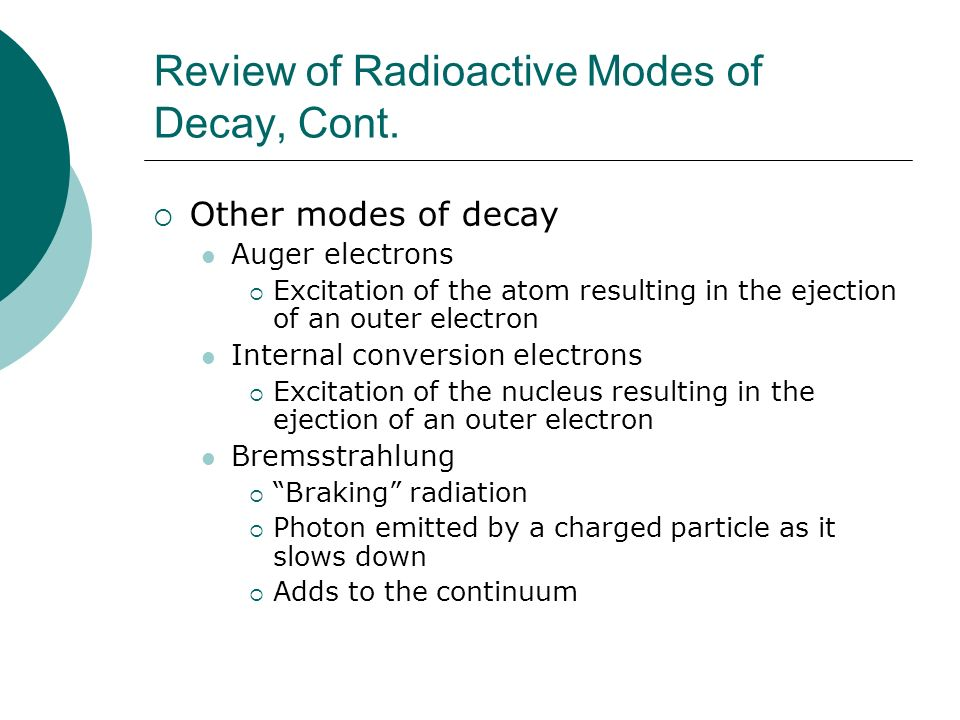 Review of Radioactive Modes of Decay, Cont. Other modes of decay Auger electrons Excitation of the atom resulting in the ejection of an outer electron