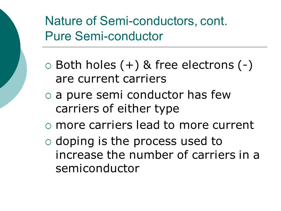 Nature of Semi-conductors, cont. Pure Semi-conductor Both holes (+) & free electrons (-) are current carriers a pure semi conductor has few carriers o