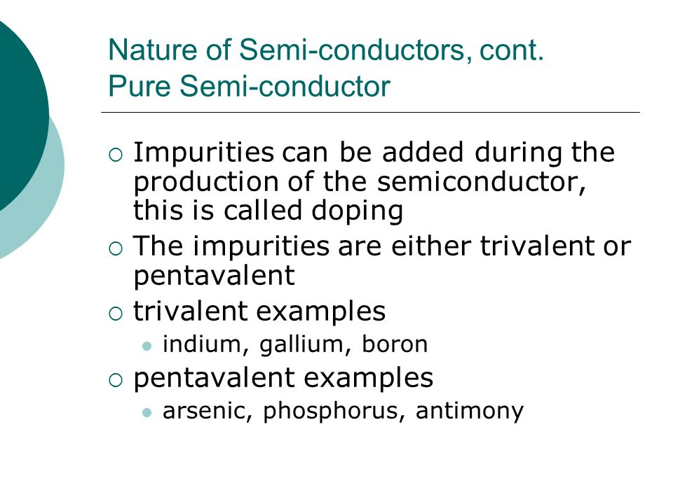 Nature of Semi-conductors, cont. Pure Semi-conductor Impurities can be added during the production of the semiconductor, this is called doping The imp