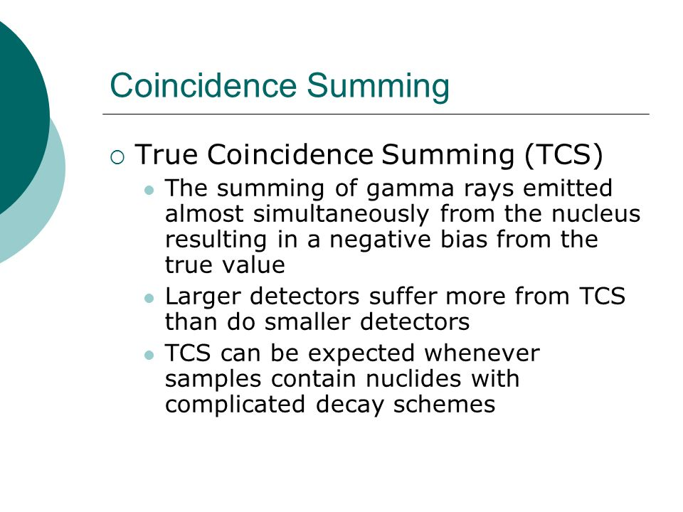 Coincidence Summing True Coincidence Summing (TCS) The summing of gamma rays emitted almost simultaneously from the nucleus resulting in a negative bi