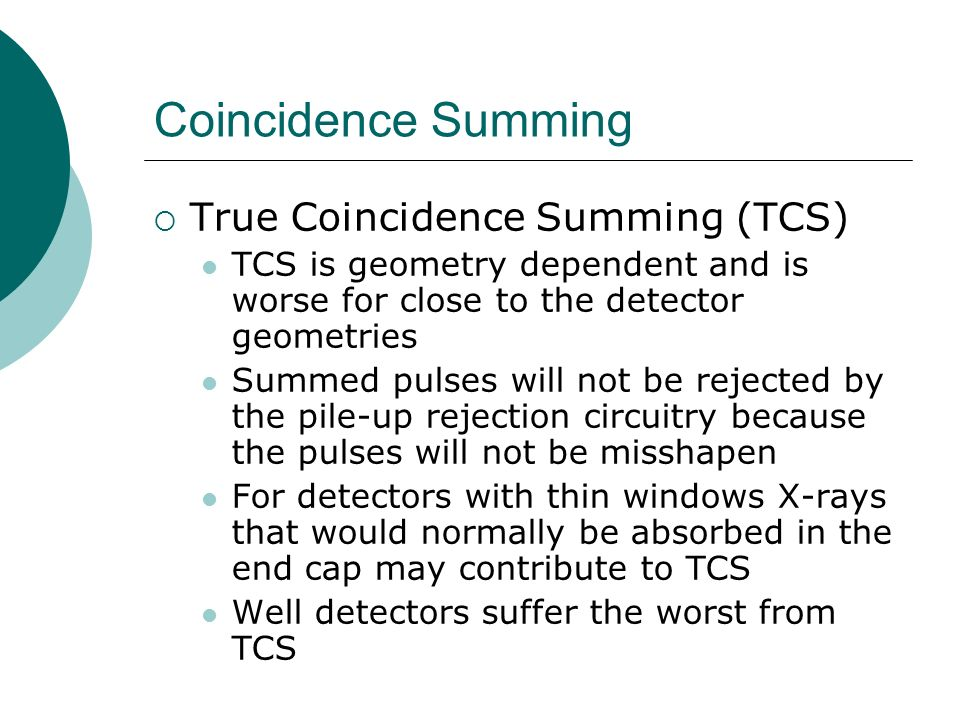 Coincidence Summing True Coincidence Summing (TCS) TCS is geometry dependent and is worse for close to the detector geometries Summed pulses will not