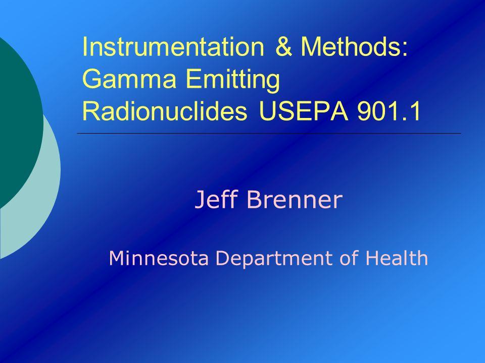 Instrumentation & Methods: Gamma Emitting Radionuclides USEPA 901.1 Jeff Brenner Minnesota Department of Health