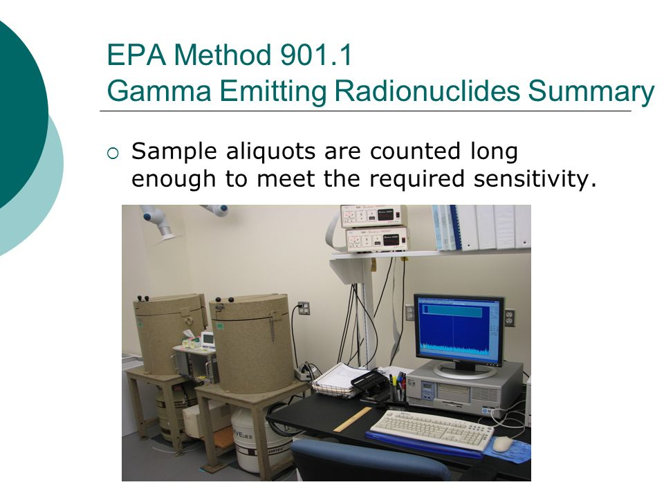 EPA Method 901.1 Gamma Emitting Radionuclides Summary Sample aliquots are counted long enough to meet the required sensitivity.