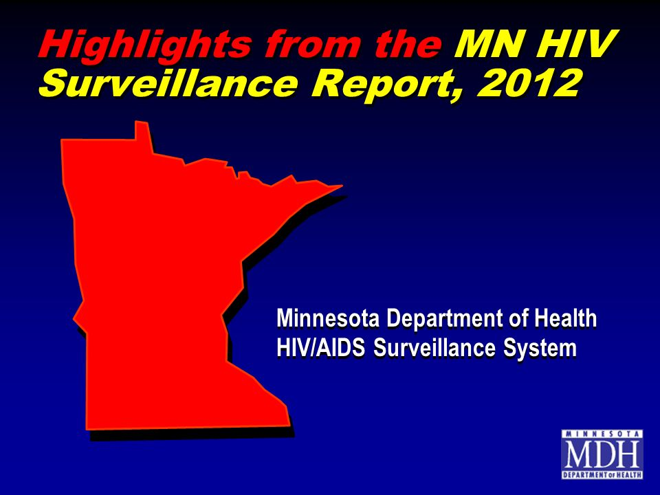 Highlights from the MN HIV Surveillance Report, 2012 Minnesota Department of Health HIV/AIDS Surveillance System Minnesota Department of Health HIV/AIDS Surveillance System