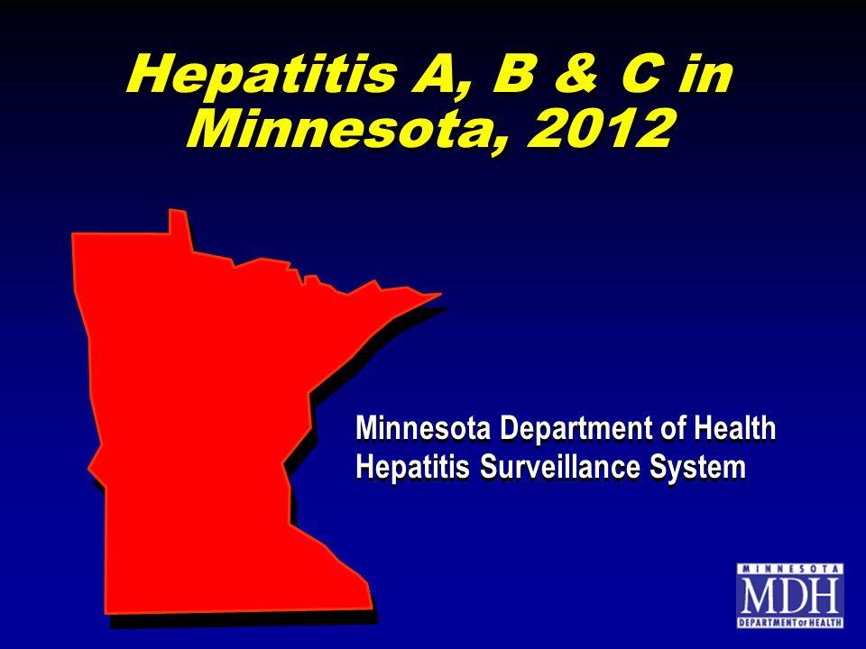Hepatitis A, B & C in Minnesota, 2012 Minnesota Department of Health Hepatitis Surveillance System Minnesota Department of Health Hepatitis Surveillance System