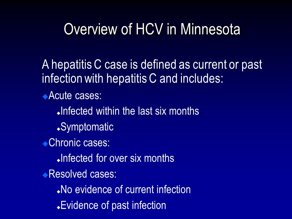 Overview of HCV in Minnesota A hepatitis C case is defined as current or past infection with hepatitis C and includes: Acute cases: Infected within the last six months Symptomatic Chronic cases: Infected for over six months Resolved cases: No evidence of current infection Evidence of past infection