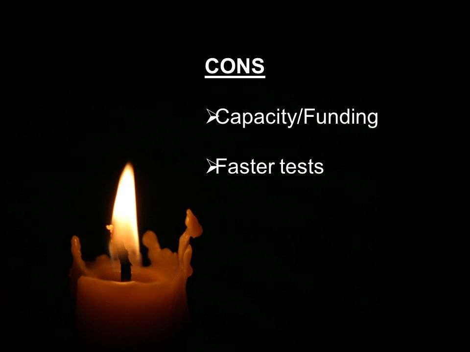 CONS Capacity/Funding Faster tests